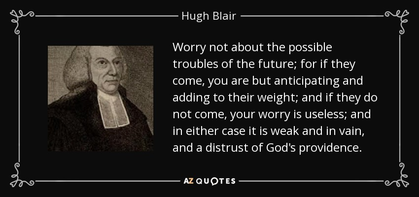 Worry not about the possible troubles of the future; for if they come, you are but anticipating and adding to their weight; and if they do not come, your worry is useless; and in either case it is weak and in vain, and a distrust of God's providence. - Hugh Blair