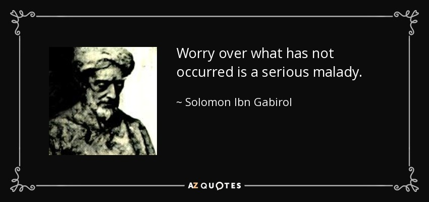 Worry over what has not occurred is a serious malady. - Solomon Ibn Gabirol
