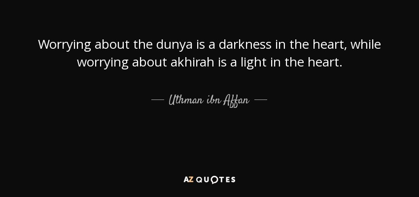 Top 13 quotes by uthman ibn affan a z quotes worrying about the dunya is a darkness in the heart while worrying about akhirah is a light in the heart publicscrutiny