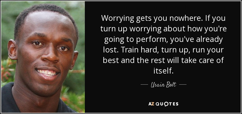 Worrying gets you nowhere. If you turn up worrying about how you're going to perform, you've already lost. Train hard, turn up, run your best and the rest will take care of itself. - Usain Bolt