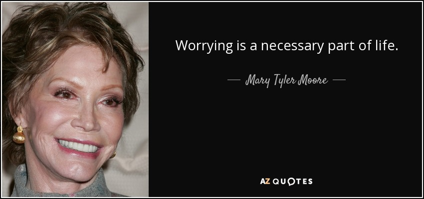 Worrying is a necessary part of life. - Mary Tyler Moore