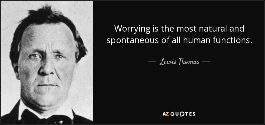 Worrying is the most natural and spontaneous of all human functions. - Lewis Thomas