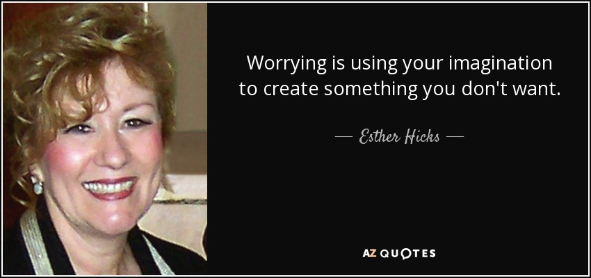 Worrying is using your imagination to create something you don't want. - Esther Hicks