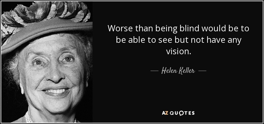 Worse than being blind would be to be able to see but not have any vision. - Helen Keller