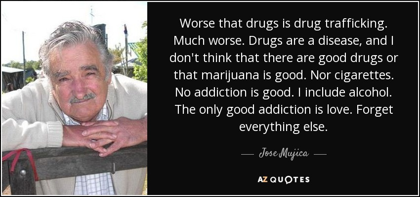 Worse that drugs is drug trafficking. Much worse. Drugs are a disease, and I don't think that there are good drugs or that marijuana is good. Nor cigarettes. No addiction is good. I include alcohol. The only good addiction is love. Forget everything else. - Jose Mujica