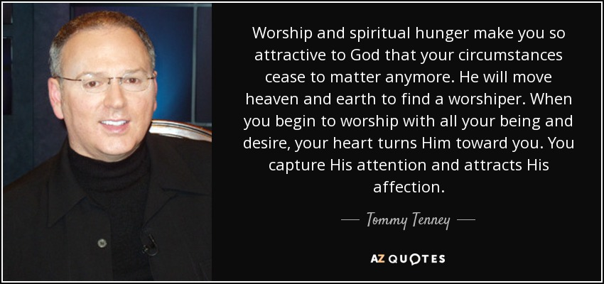 Worship and spiritual hunger make you so attractive to God that your circumstances cease to matter anymore. He will move heaven and earth to find a worshiper. When you begin to worship with all your being and desire, your heart turns Him toward you. You capture His attention and attracts His affection. - Tommy Tenney