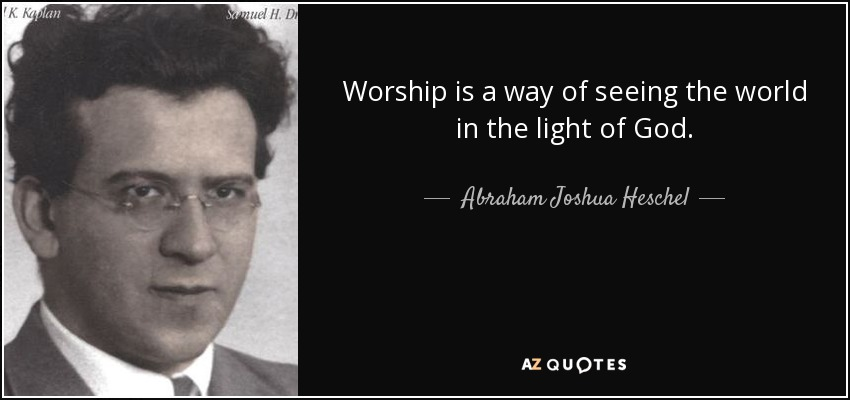 Worship is a way of seeing the world in the light of God. - Abraham Joshua Heschel