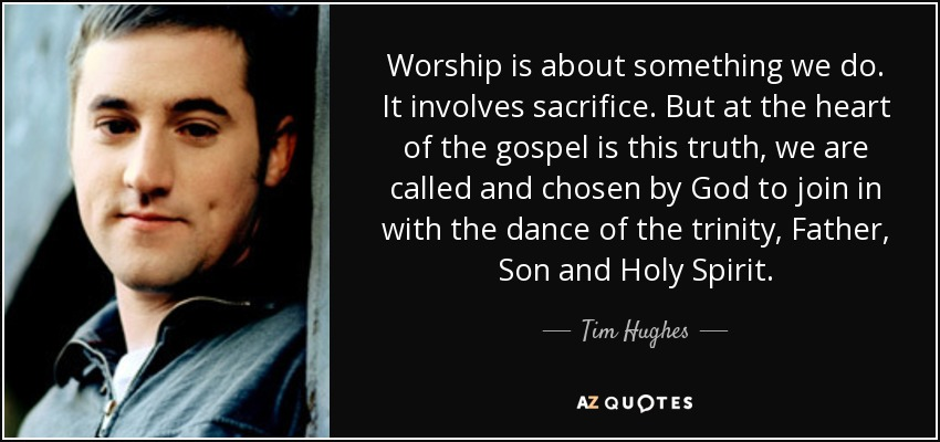 Worship is about something we do. It involves sacrifice. But at the heart of the gospel is this truth, we are called and chosen by God to join in with the dance of the trinity, Father, Son and Holy Spirit. - Tim Hughes