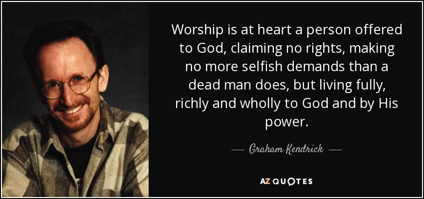 Worship is at heart a person offered to God, claiming no rights, making no more selfish demands than a dead man does, but living fully, richly and wholly to God and by His power. - Graham Kendrick