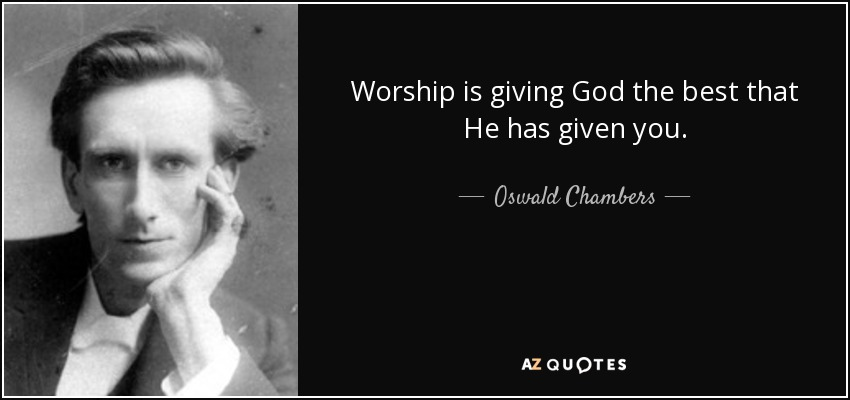 Worship is giving God the best that He has given you. - Oswald Chambers
