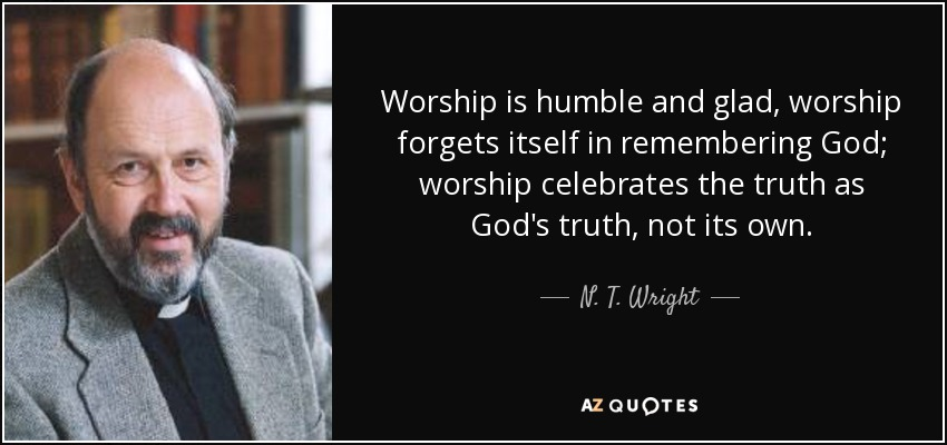 Worship is humble and glad, worship forgets itself in remembering God; worship celebrates the truth as God's truth, not its own. - N. T. Wright