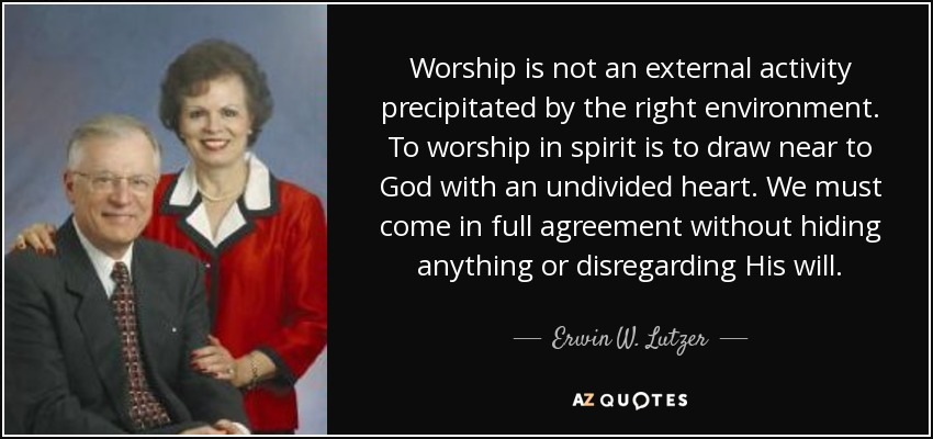 Worship is not an external activity precipitated by the right environment. To worship in spirit is to draw near to God with an undivided heart. We must come in full agreement without hiding anything or disregarding His will. - Erwin W. Lutzer
