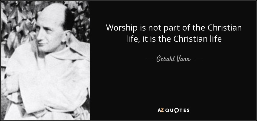 Worship is not part of the Christian life, it is the Christian life - Gerald Vann