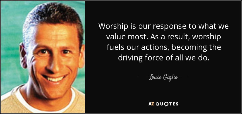 Worship is our response to what we value most. As a result, worship fuels our actions, becoming the driving force of all we do. - Louie Giglio