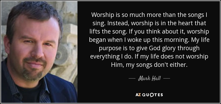 Worship is so much more than the songs I sing. Instead, worship is in the heart that lifts the song. If you think about it, worship began when I woke up this morning. My life purpose is to give God glory through everything I do. If my life does not worship Him, my songs don't either. - Mark Hall