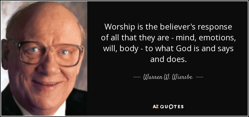 Worship is the believer's response of all that they are - mind, emotions, will, body - to what God is and says and does. - Warren W. Wiersbe