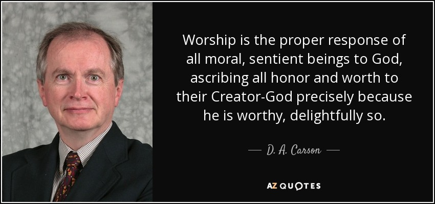 Worship is the proper response of all moral, sentient beings to God, ascribing all honor and worth to their Creator-God precisely because he is worthy, delightfully so. - D. A. Carson