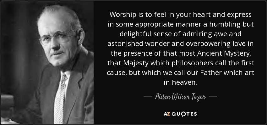 Worship is to feel in your heart and express in some appropriate manner a humbling but delightful sense of admiring awe and astonished wonder and overpowering love in the presence of that most Ancient Mystery, that Majesty which philosophers call the first cause, but which we call our Father which art in heaven. - Aiden Wilson Tozer