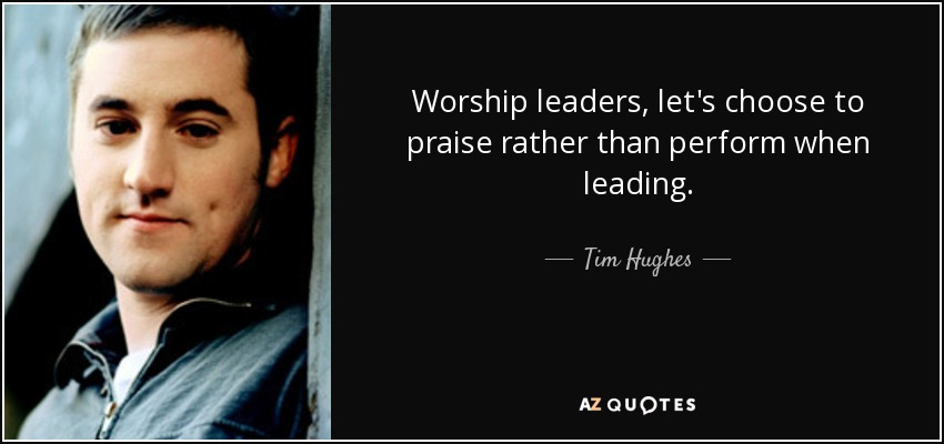 Worship leaders, let's choose to praise rather than perform when leading. - Tim Hughes