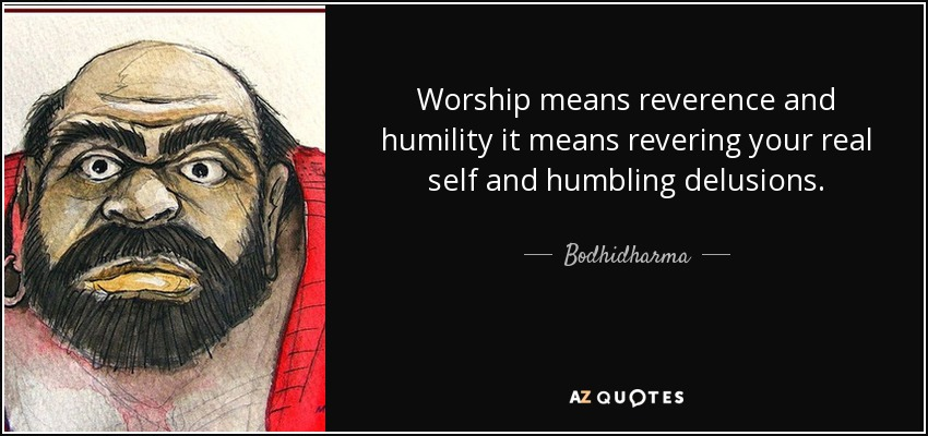 Worship means reverence and humility it means revering your real self and humbling delusions. - Bodhidharma