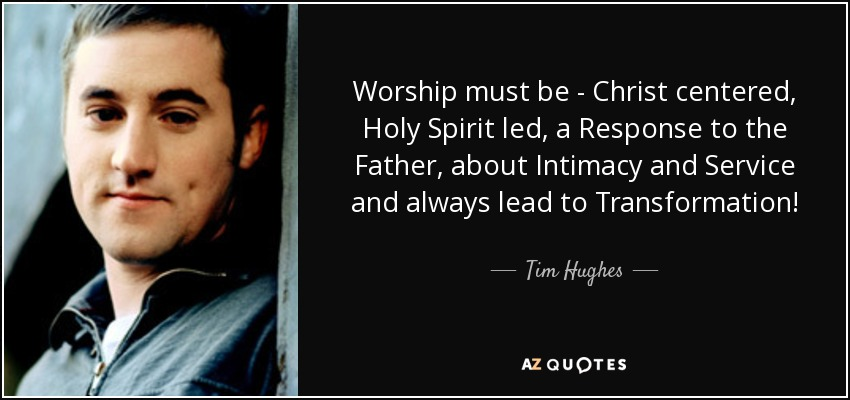 Worship must be - Christ centered, Holy Spirit led, a Response to the Father, about Intimacy and Service and always lead to Transformation! - Tim Hughes