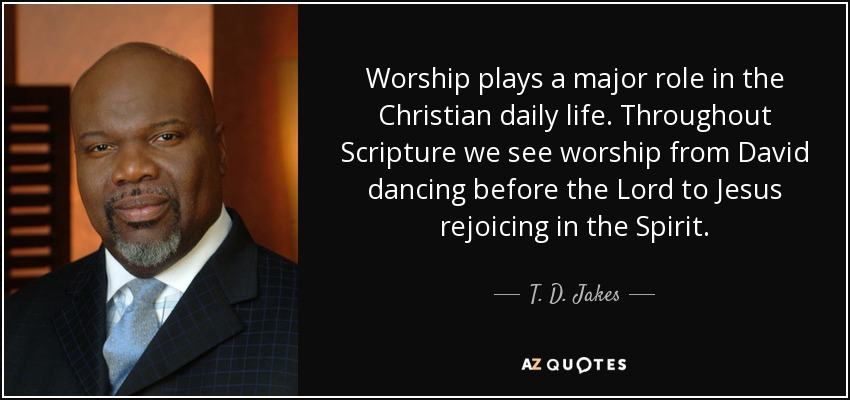 Worship plays a major role in the Christian daily life. Throughout Scripture we see worship from David dancing before the Lord to Jesus rejoicing in the Spirit. - T. D. Jakes