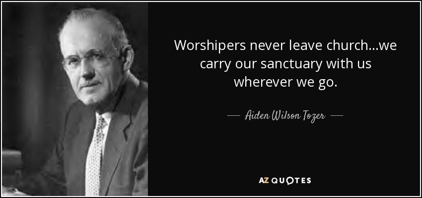 Worshipers never leave church...we carry our sanctuary with us wherever we go. - Aiden Wilson Tozer