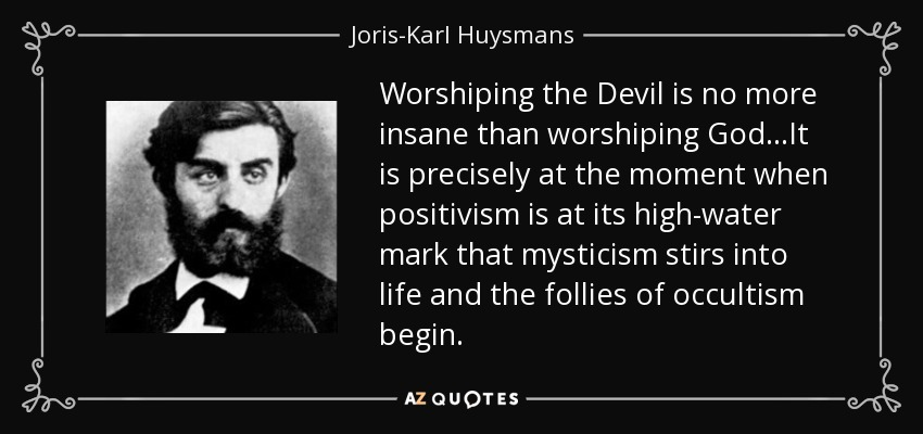 Worshiping the Devil is no more insane than worshiping God...It is precisely at the moment when positivism is at its high-water mark that mysticism stirs into life and the follies of occultism begin. - Joris-Karl Huysmans