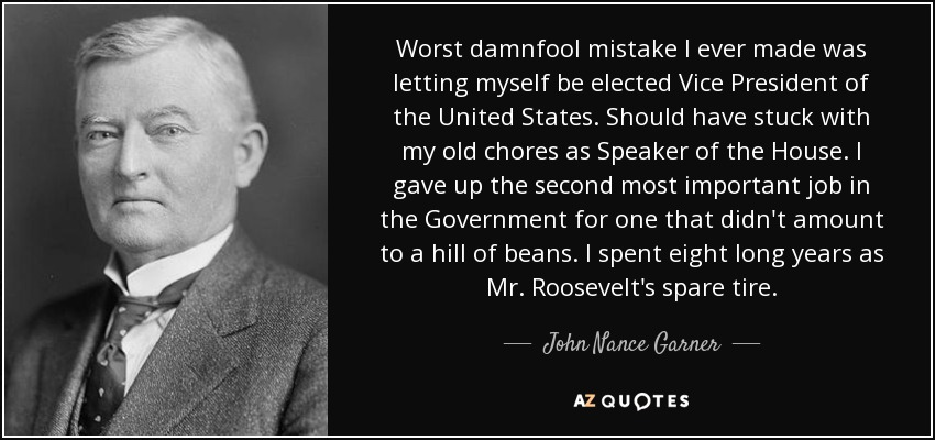 Worst damnfool mistake I ever made was letting myself be elected Vice President of the United States. Should have stuck with my old chores as Speaker of the House. I gave up the second most important job in the Government for one that didn't amount to a hill of beans. I spent eight long years as Mr. Roosevelt's spare tire. - John Nance Garner