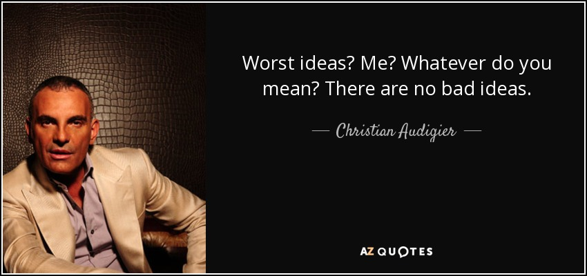 Worst ideas? Me? Whatever do you mean? There are no bad ideas. - Christian Audigier