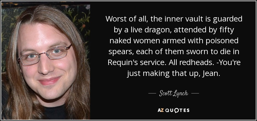 Worst of all, the inner vault is guarded by a live dragon, attended by fifty naked women armed with poisoned spears, each of them sworn to die in Requin's service. All redheads. -You're just making that up, Jean. - Scott Lynch