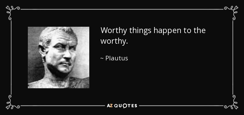 Worthy things happen to the worthy. - Plautus
