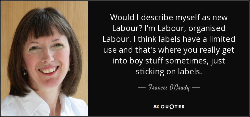 Would I describe myself as new Labour? I'm Labour, organised Labour. I think labels have a limited use and that's where you really get into boy stuff sometimes, just sticking on labels. - Frances O'Grady