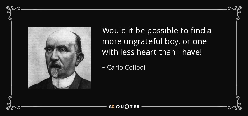 Would it be possible to find a more ungrateful boy, or one with less heart than I have! - Carlo Collodi