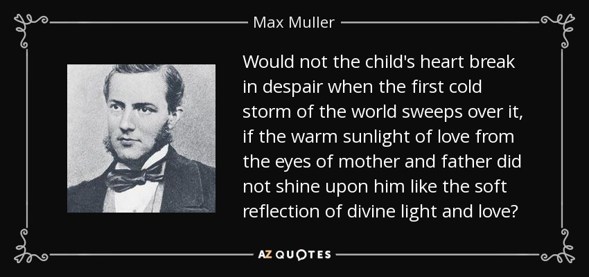 Would not the child's heart break in despair when the first cold storm of the world sweeps over it, if the warm sunlight of love from the eyes of mother and father did not shine upon him like the soft reflection of divine light and love? - Max Muller