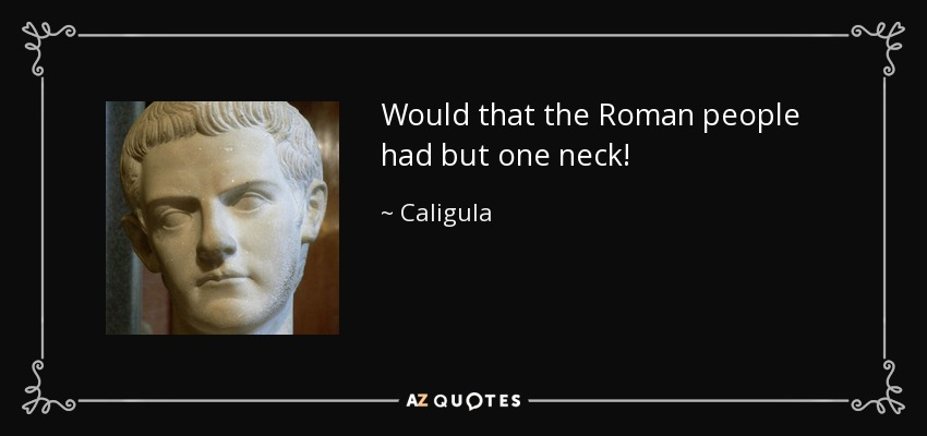 Would that the Roman people had but one neck! - Caligula