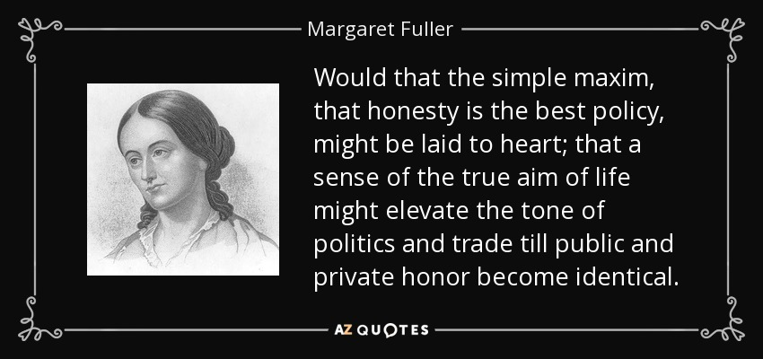 Would that the simple maxim, that honesty is the best policy, might be laid to heart; that a sense of the true aim of life might elevate the tone of politics and trade till public and private honor become identical. - Margaret Fuller