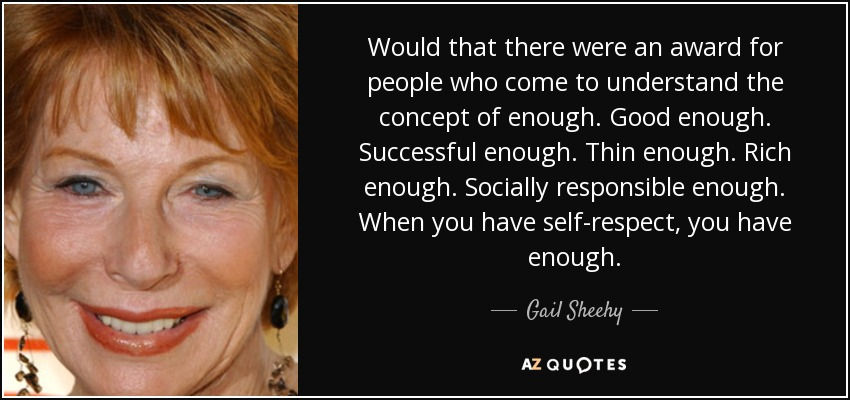 Would that there were an award for people who come to understand the concept of enough. Good enough. Successful enough. Thin enough. Rich enough. Socially responsible enough. When you have self-respect, you have enough. - Gail Sheehy