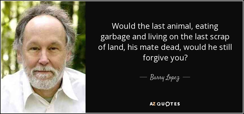 Would the last animal, eating garbage and living on the last scrap of land, his mate dead, would he still forgive you? - Barry Lopez