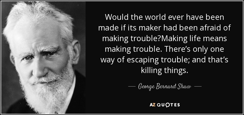 Would the world ever have been made if its maker had been afraid of making trouble?Making life means making trouble. There's only one way of escaping trouble; and that's killing things. - George Bernard Shaw
