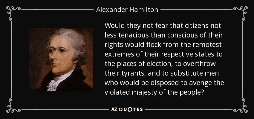 Would they not fear that citizens not less tenacious than conscious of their rights would flock from the remotest extremes of their respective states to the places of election, to overthrow their tyrants, and to substitute men who would be disposed to avenge the violated majesty of the people? - Alexander Hamilton