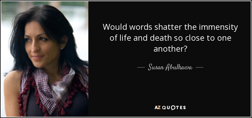 Would words shatter the immensity of life and death so close to one another? - Susan Abulhawa