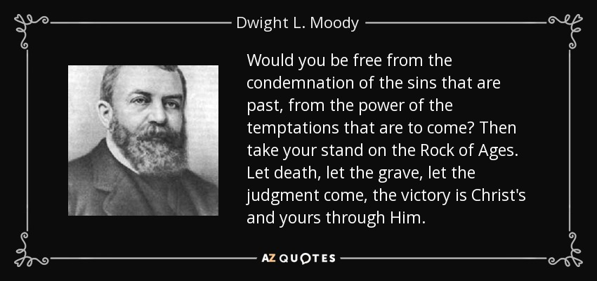 Would you be free from the condemnation of the sins that are past, from the power of the temptations that are to come? Then take your stand on the Rock of Ages. Let death, let the grave, let the judgment come, the victory is Christ's and yours through Him. - Dwight L. Moody