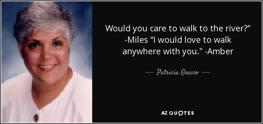 "Would you care to walk to the river?"" -Miles ""I would love to walk anywhere with you."