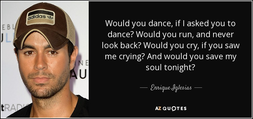 Would you dance, if I asked you to dance? Would you run, and never look back? Would you cry, if you saw me crying? And would you save my soul tonight? - Enrique Iglesias