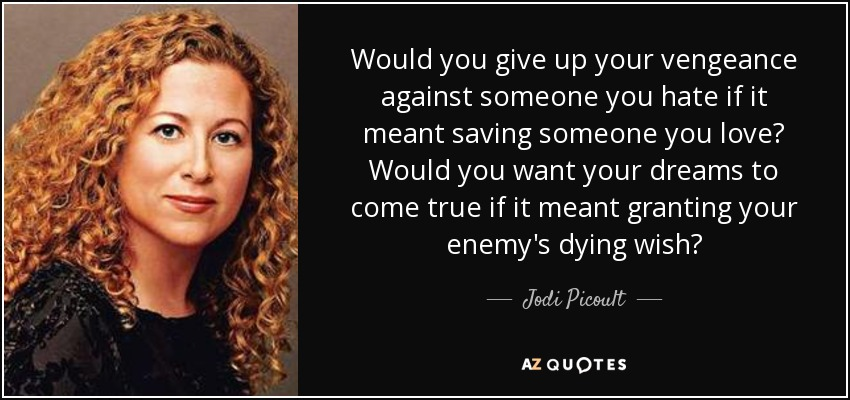 Would you give up your vengeance against someone you hate if it meant saving someone you love? Would you want your dreams to come true if it meant granting your enemy's dying wish? - Jodi Picoult