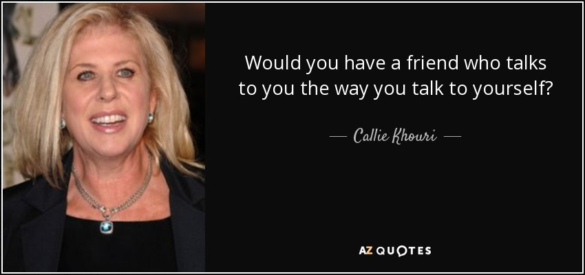 Would you have a friend who talks to you the way you talk to yourself? - Callie Khouri