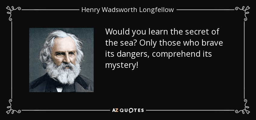 Would you learn the secret of the sea? Only those who brave its dangers, comprehend its mystery! - Henry Wadsworth Longfellow