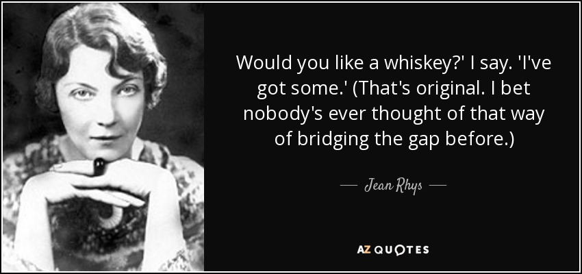 Would you like a whiskey?' I say. 'I've got some.' (That's original. I bet nobody's ever thought of that way of bridging the gap before.) - Jean Rhys