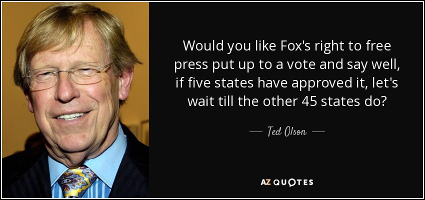 Would you like Fox's right to free press put up to a vote and say well, if five states have approved it, let's wait till the other 45 states do? - Ted Olson
